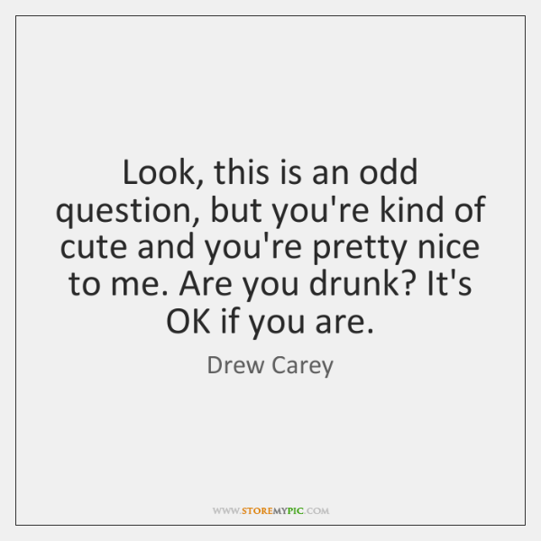 Look, this is an odd question, but you're kind of cute and ...
