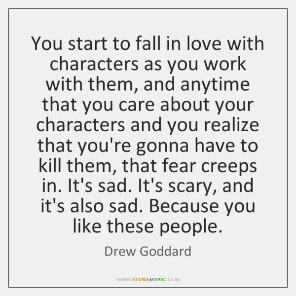 You start to fall in love with characters as you work with ...