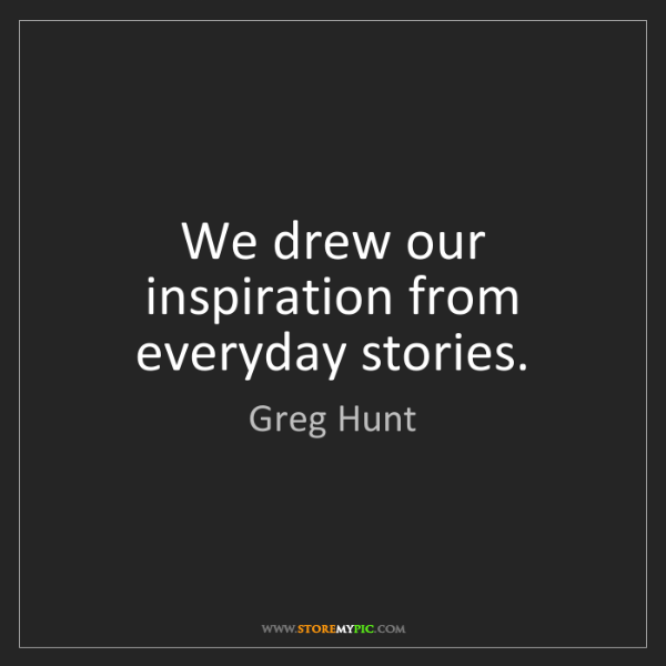 Greg Hunt: We drew our inspiration from everyday stories.