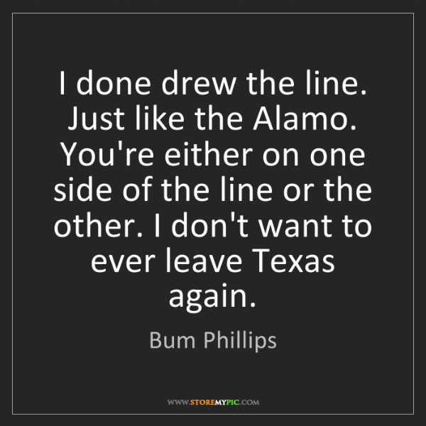 Bum Phillips: I done drew the line. Just like the Alamo. You're either...