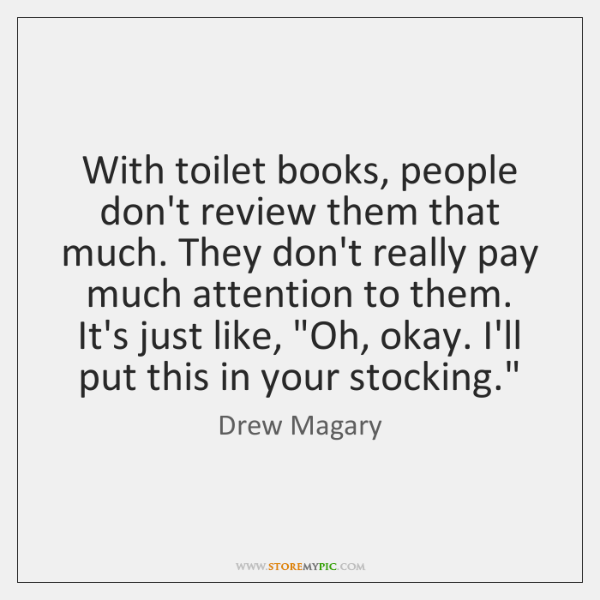 With toilet books, people don't review them that much. They don't really ...