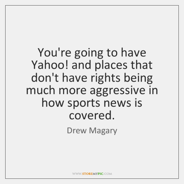 You're going to have Yahoo! and places that don't have rights being ...