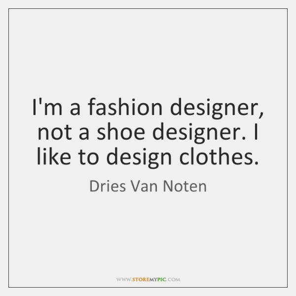 I'm a fashion designer, not a shoe designer. I like to design ...