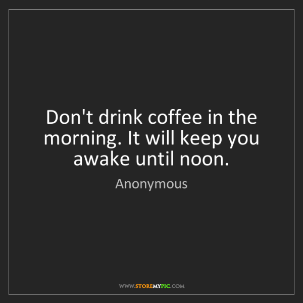 Anonymous: Don't drink coffee in the morning. It will keep you awake...