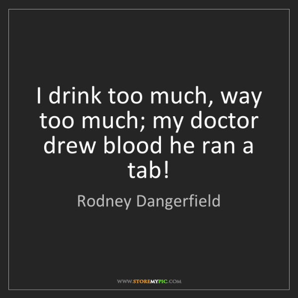 Rodney Dangerfield: I drink too much, way too much; my doctor drew blood...