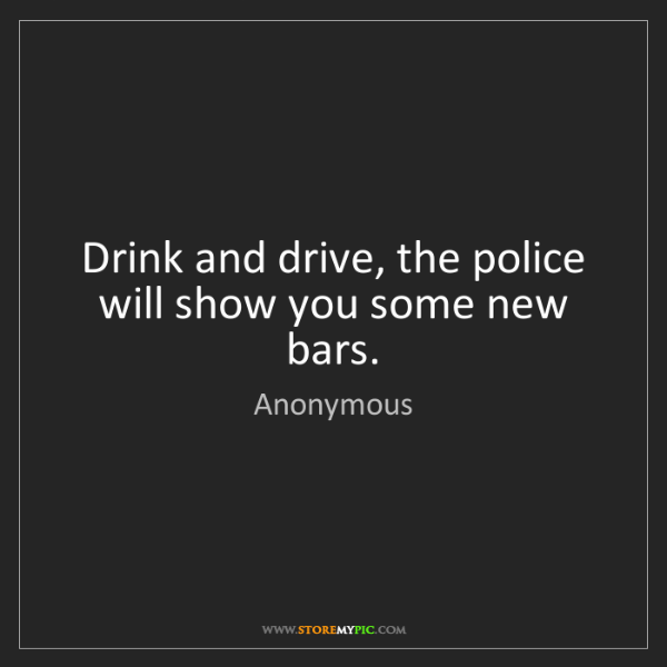 Anonymous: Drink and drive, the police will show you some new bars.