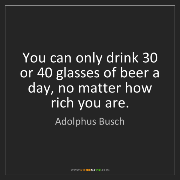 Adolphus Busch: You can only drink 30 or 40 glasses of beer a day, no...