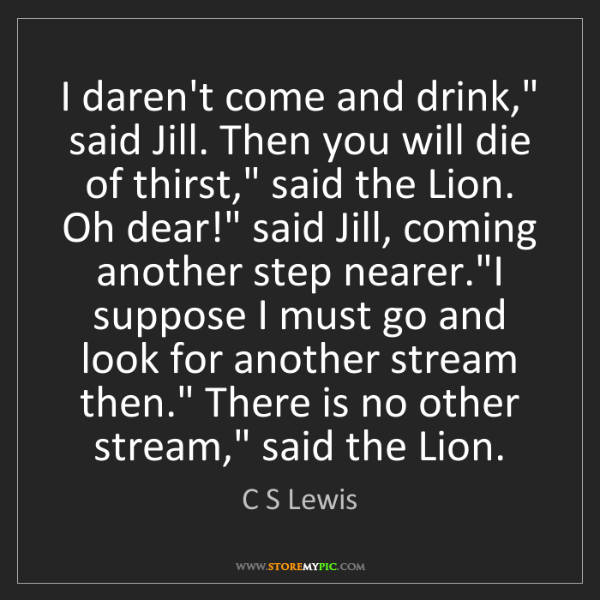 """C S Lewis: I daren't come and drink,"""" said Jill. Then you will die..."""