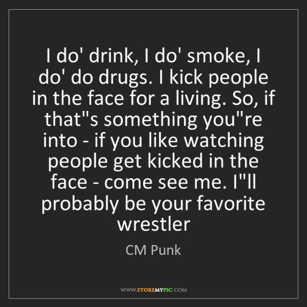 CM Punk: I do' drink, I do' smoke, I do' do drugs. I kick people...