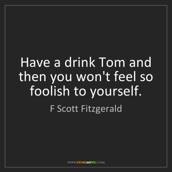 F Scott Fitzgerald: Have a drink Tom and then you won't feel so foolish to...