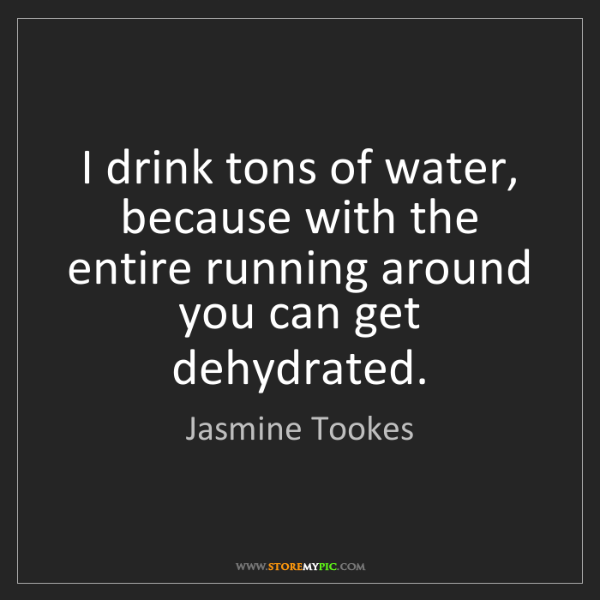 Jasmine Tookes: I drink tons of water, because with the entire running...