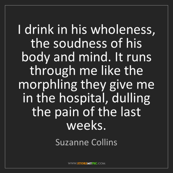 Suzanne Collins: I drink in his wholeness, the soudness of his body and...