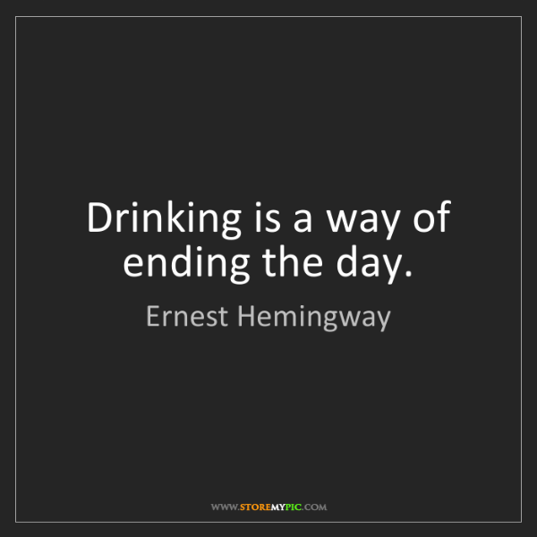 Ernest Hemingway: Drinking is a way of ending the day.