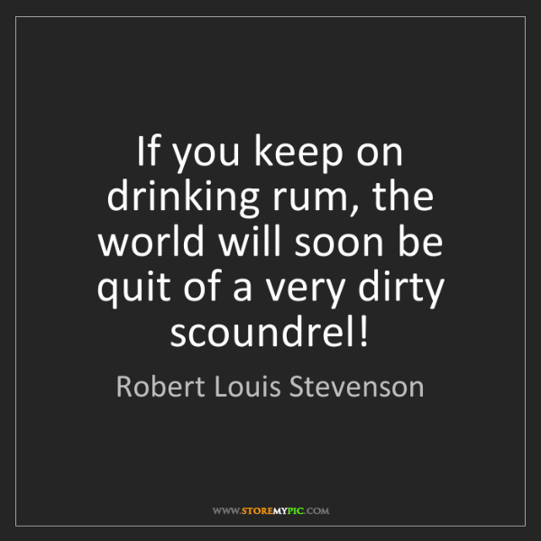 Robert Louis Stevenson: If you keep on drinking rum, the world will soon be quit...