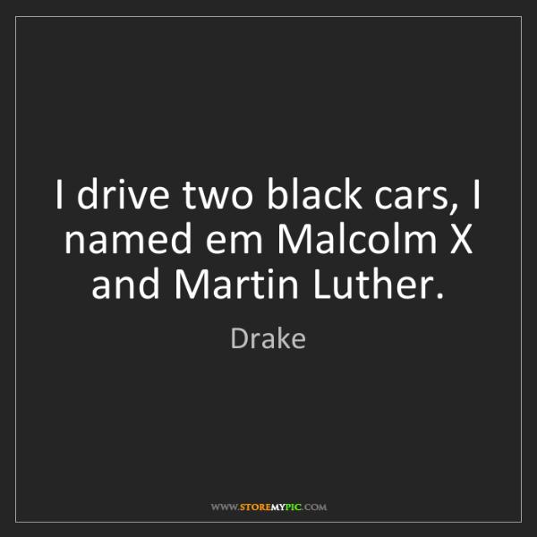 Drake: I drive two black cars, I named em Malcolm X and Martin...