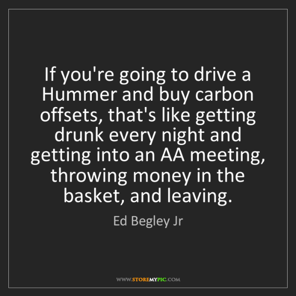 Ed Begley Jr: If you're going to drive a Hummer and buy carbon offsets,...