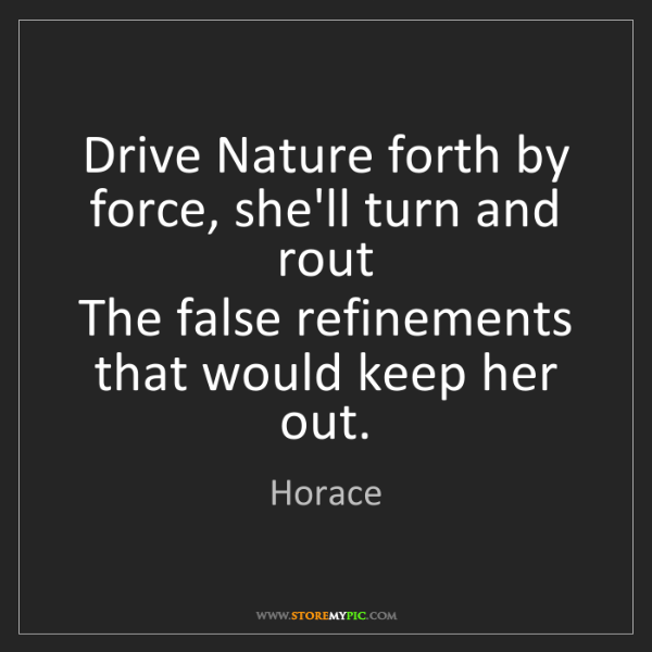 Horace: Drive Nature forth by force, she'll turn and rout  The...