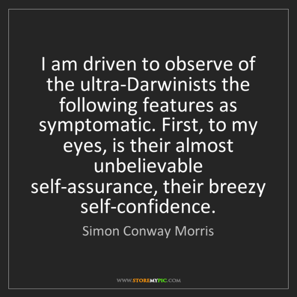 Simon Conway Morris: I am driven to observe of the ultra-Darwinists the following...