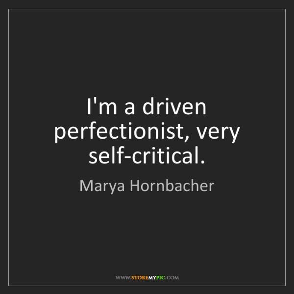 Marya Hornbacher: I'm a driven perfectionist, very self-critical.