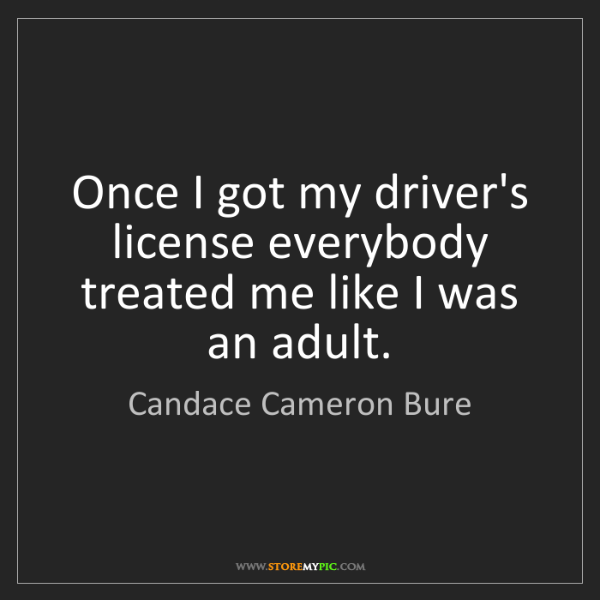 Candace Cameron Bure: Once I got my driver's license everybody treated me like...