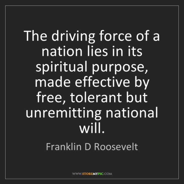 Franklin D Roosevelt: The driving force of a nation lies in its spiritual purpose,...