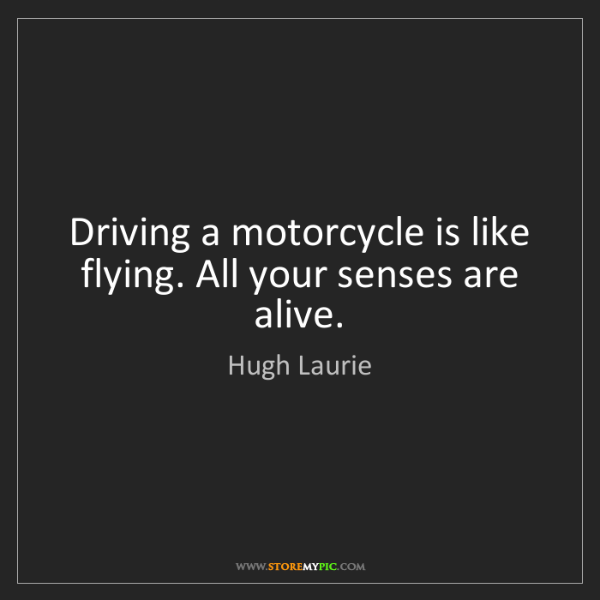 Hugh Laurie: Driving a motorcycle is like flying. All your senses...