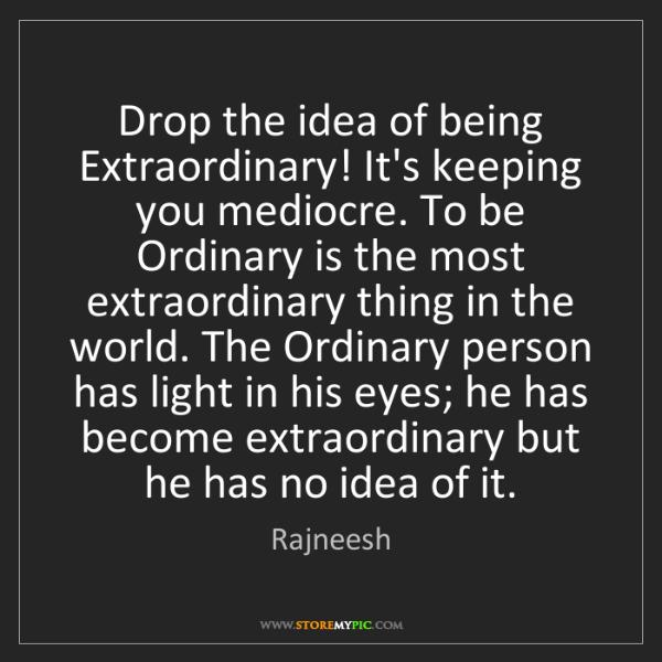 Rajneesh: Drop the idea of being Extraordinary! It's keeping you...