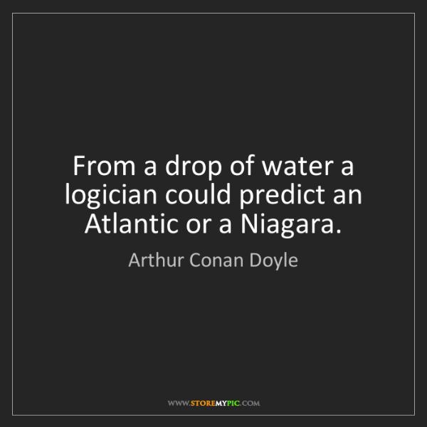 Arthur Conan Doyle: From a drop of water a logician could predict an Atlantic...