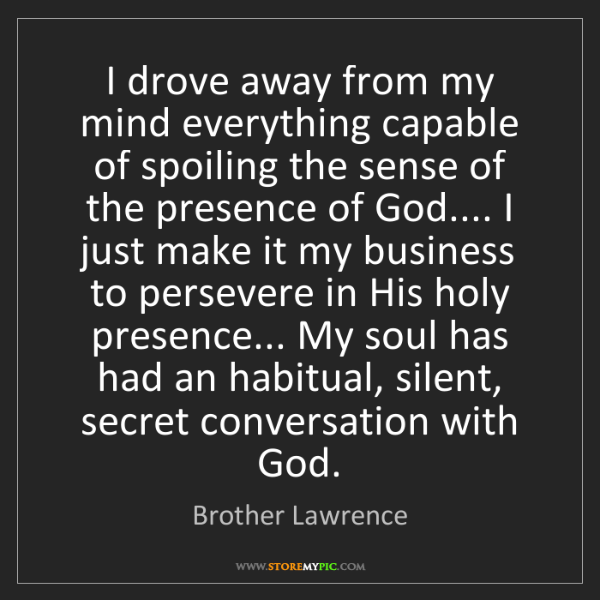 Brother Lawrence: I drove away from my mind everything capable of spoiling...