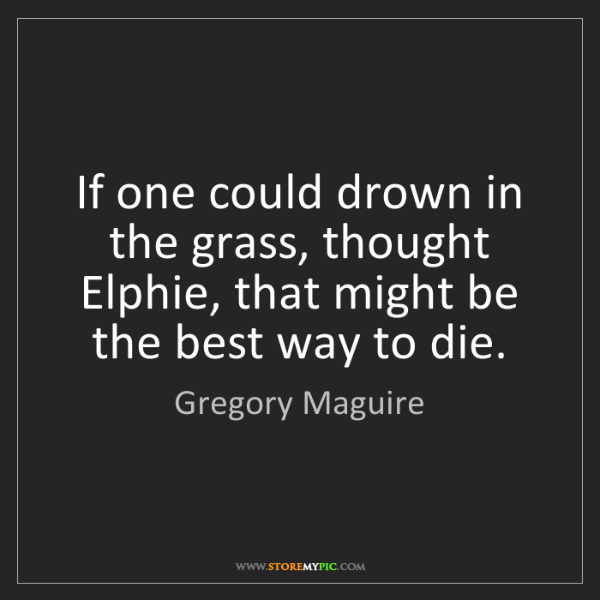 Gregory Maguire: If one could drown in the grass, thought Elphie, that...