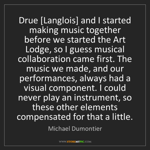 Michael Dumontier: Drue [Langlois] and I started making music together before...