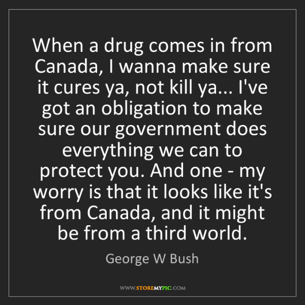 George W Bush: When a drug comes in from Canada, I wanna make sure it...