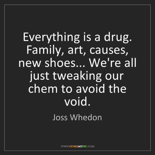 Joss Whedon: Everything is a drug. Family, art, causes, new shoes......