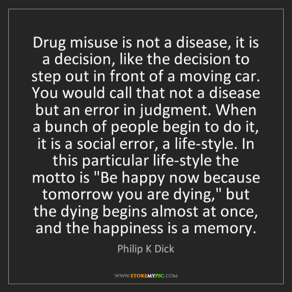 Philip K Dick: Drug misuse is not a disease, it is a decision, like...