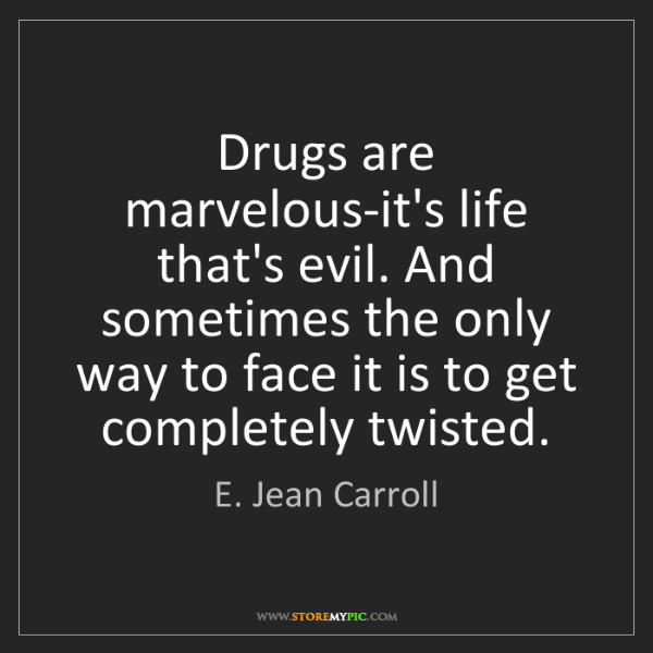 E. Jean Carroll: Drugs are marvelous-it's life that's evil. And sometimes...