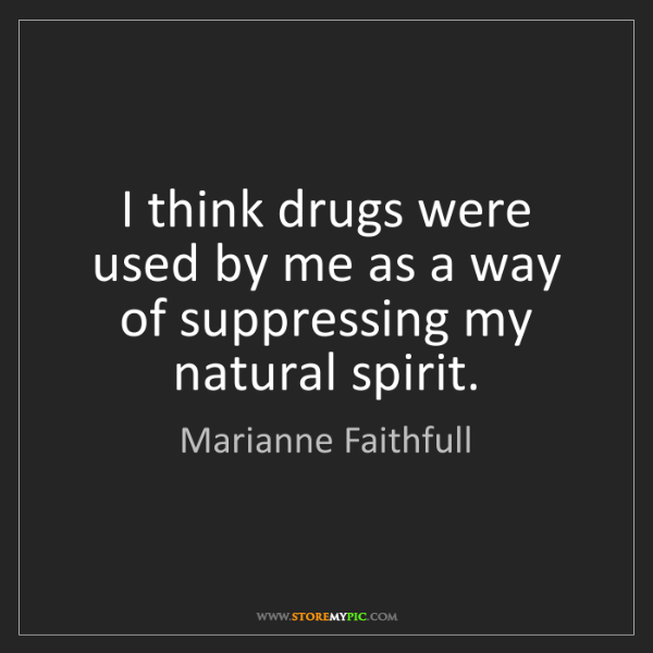 Marianne Faithfull: I think drugs were used by me as a way of suppressing...