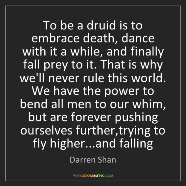 Darren Shan: To be a druid is to embrace death, dance with it a while,...
