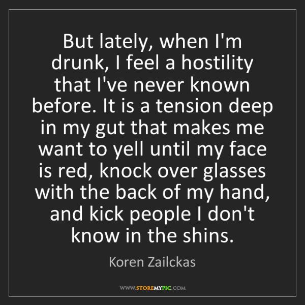 Koren Zailckas: But lately, when I'm drunk, I feel a hostility that I've...