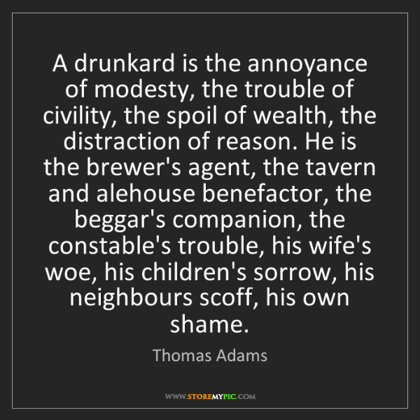 Thomas Adams: A drunkard is the annoyance of modesty, the trouble of...