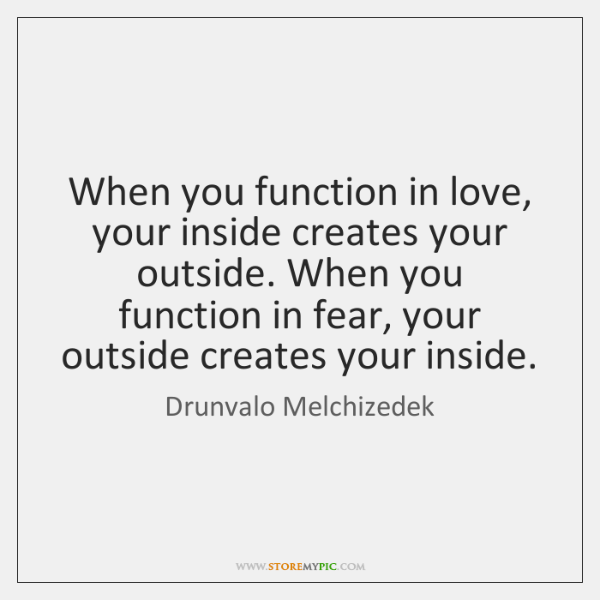 When you function in love, your inside creates your outside. When you ...