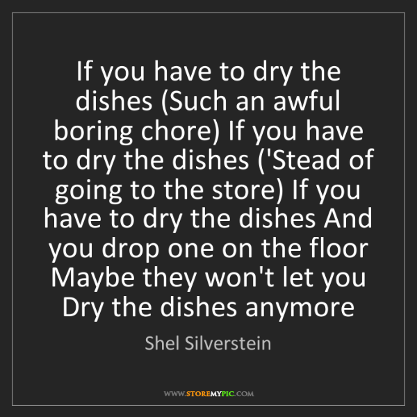 Shel Silverstein: If you have to dry the dishes (Such an awful boring chore)...