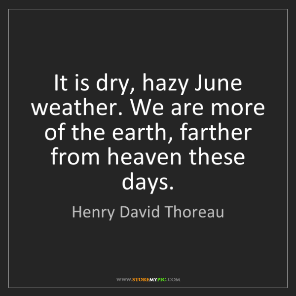 Henry David Thoreau: It is dry, hazy June weather. We are more of the earth,...