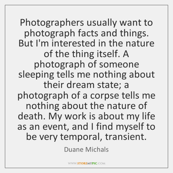 Photographers usually want to photograph facts and things. But I'm interested in ...