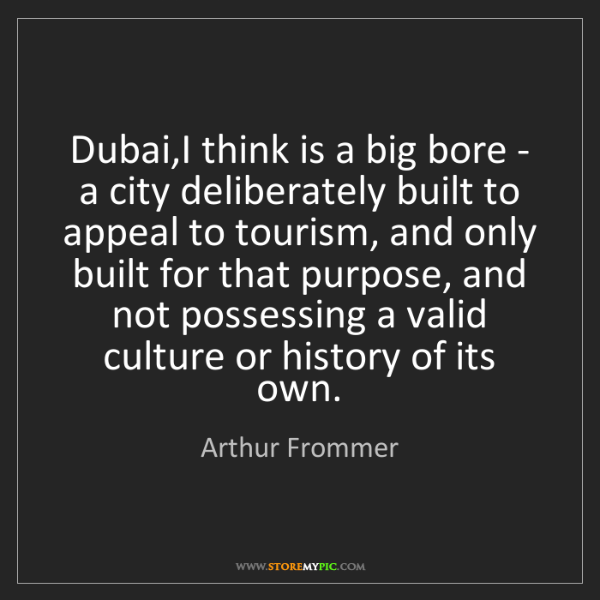 Arthur Frommer: Dubai,I think is a big bore - a city deliberately built...