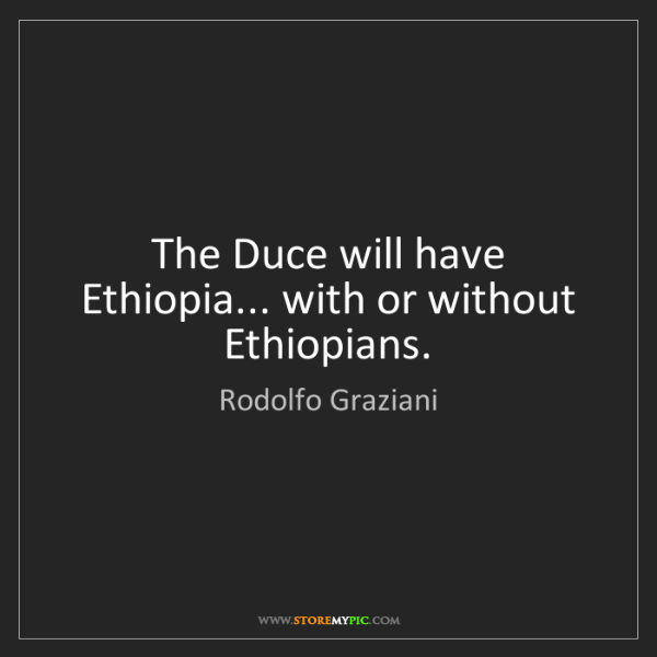 Rodolfo Graziani: The Duce will have Ethiopia... with or without Ethiopians.