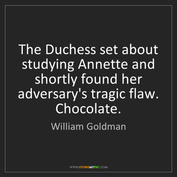 William Goldman: The Duchess set about studying Annette and shortly found...