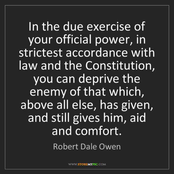 Robert Dale Owen: In the due exercise of your official power, in strictest...
