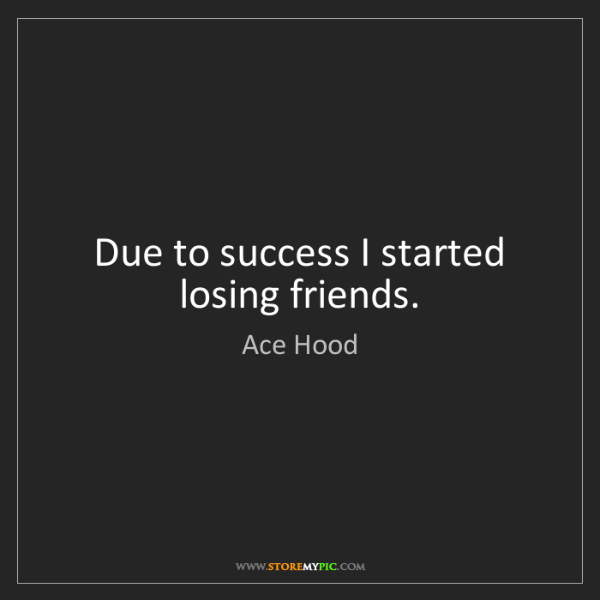 Ace Hood: Due to success I started losing friends.