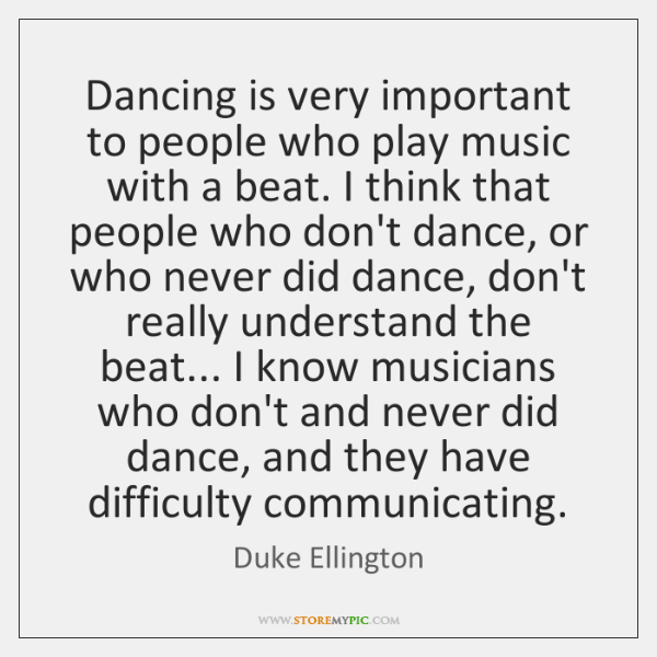Dancing is very important to people who play music with a beat. ...