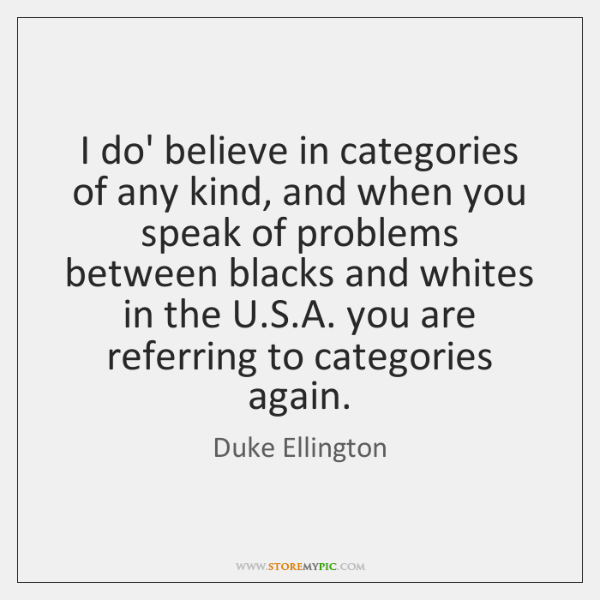 I do' believe in categories of any kind, and when you speak ...